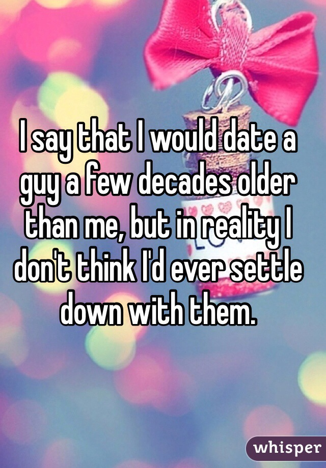 I say that I would date a guy a few decades older than me, but in reality I don't think I'd ever settle down with them.