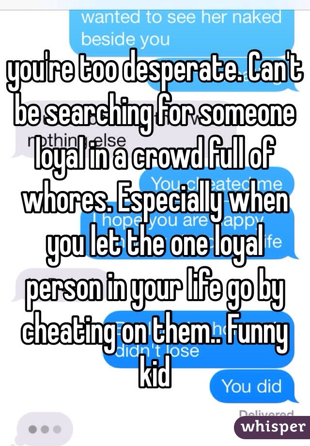 you're too desperate. Can't be searching for someone loyal in a crowd full of whores. Especially when you let the one loyal person in your life go by cheating on them.. Funny kid