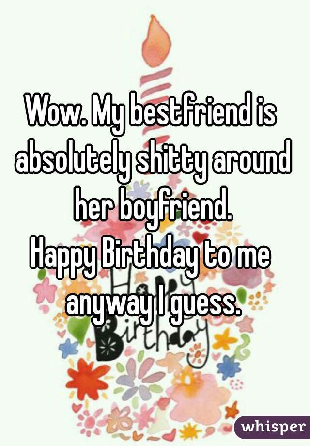 Wow. My bestfriend is absolutely shitty around her boyfriend. Happy Birthday to me anyway I guess.