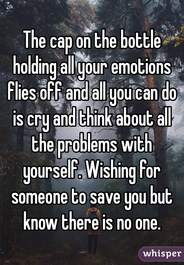 The cap on the bottle holding all your emotions flies off and all you can do is cry and think about all the problems with yourself. Wishing for someone to save you but know there is no one.
