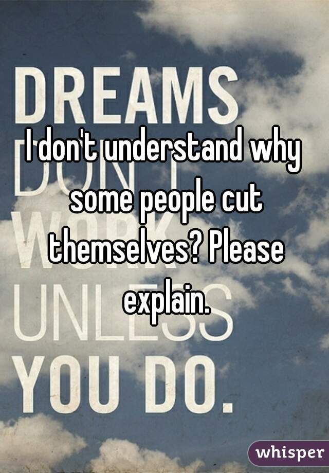 I don't understand why some people cut themselves? Please explain.