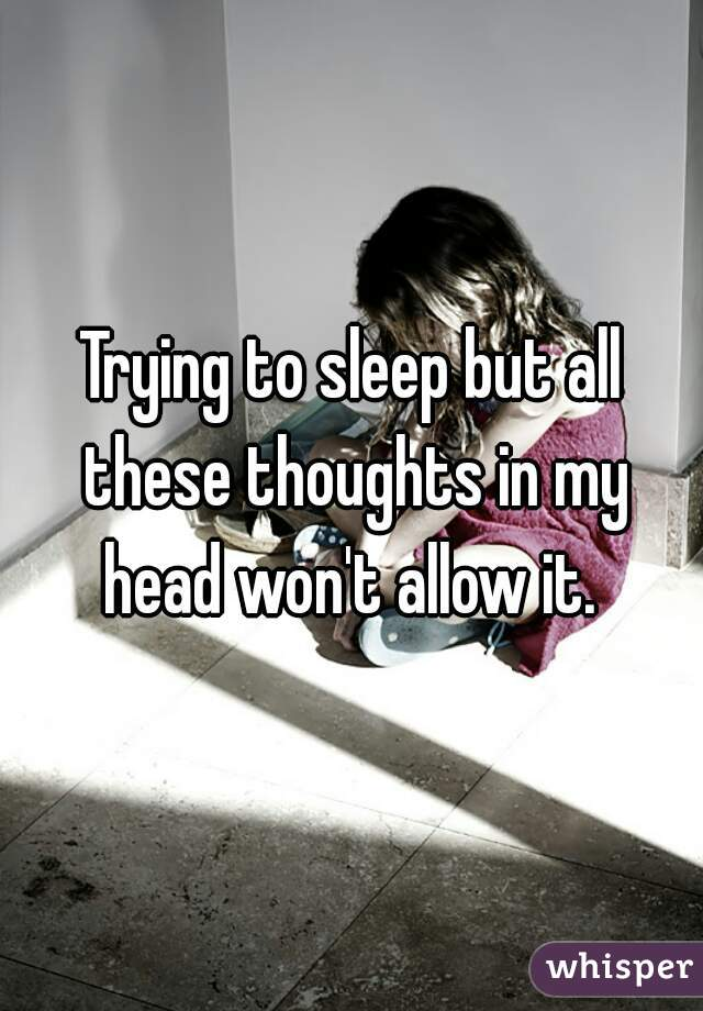 Trying to sleep but all these thoughts in my head won't allow it.