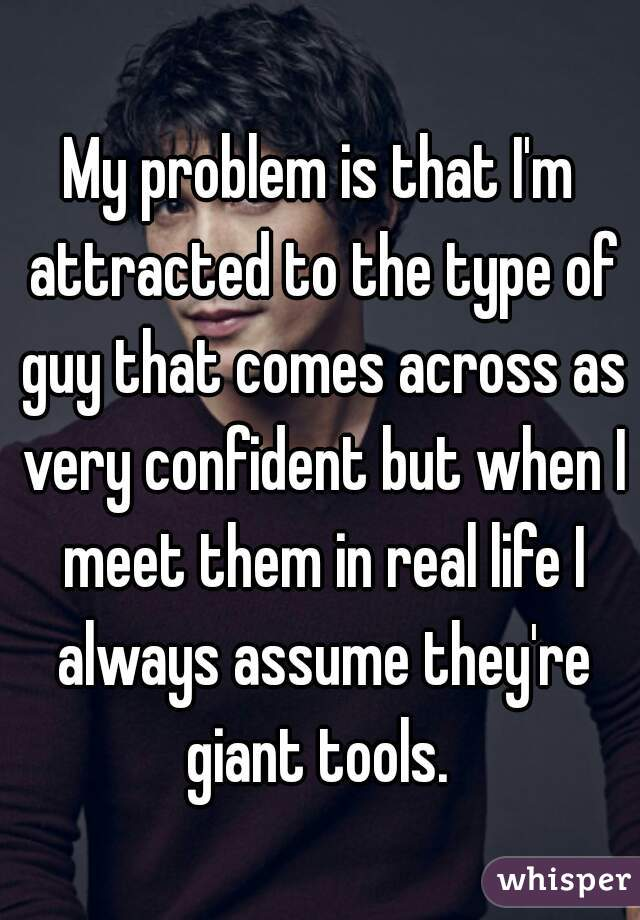 My problem is that I'm attracted to the type of guy that comes across as very confident but when I meet them in real life I always assume they're giant tools.