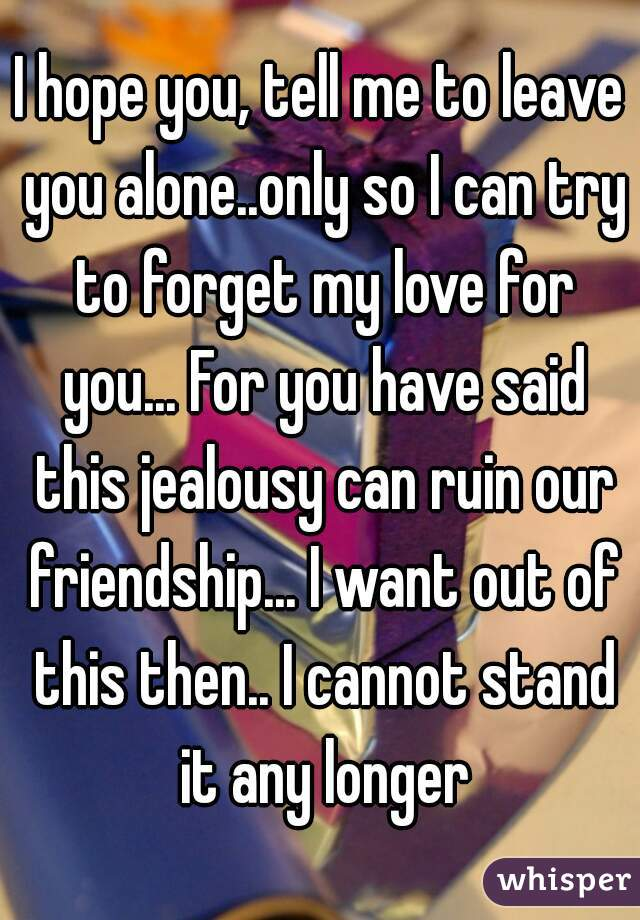 I hope you, tell me to leave you alone..only so I can try to forget my love for you... For you have said this jealousy can ruin our friendship... I want out of this then.. I cannot stand it any longer