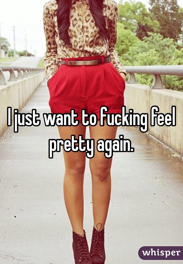 I just want to fucking feel pretty again.