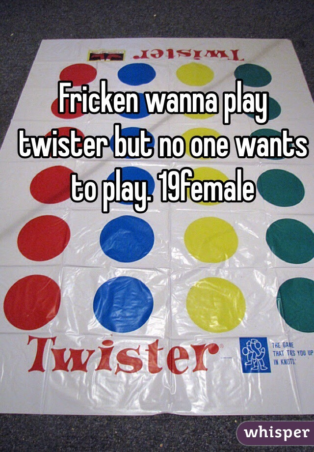 Fricken wanna play twister but no one wants to play. 19female