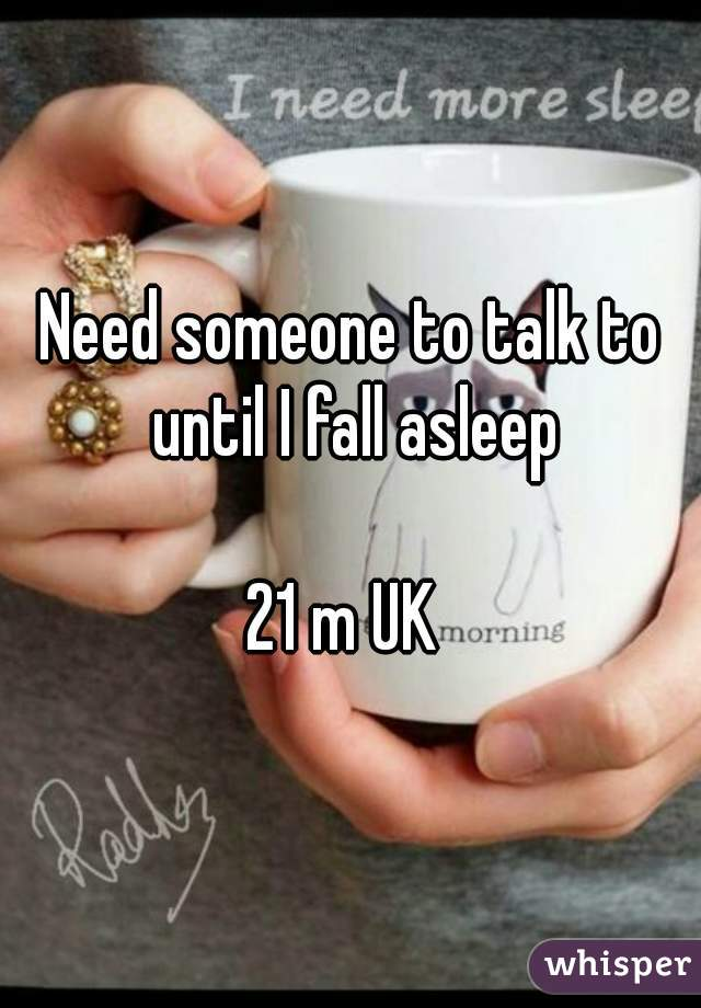 Need someone to talk to until I fall asleep  21 m UK