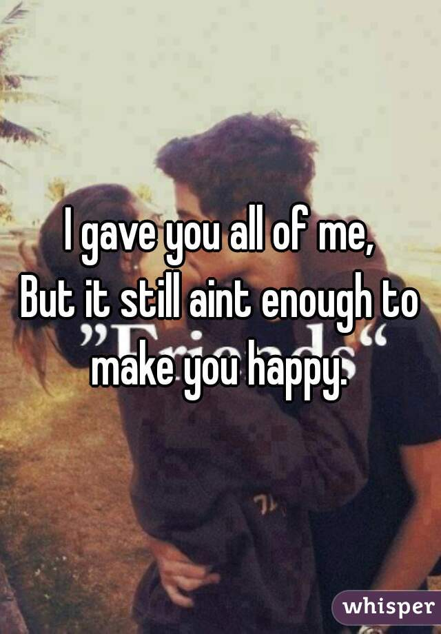 I gave you all of me, But it still aint enough to make you happy.