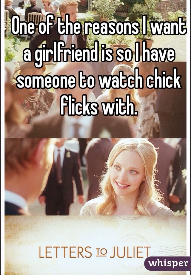 One of the reasons I want a girlfriend is so I have someone to watch chick flicks with.
