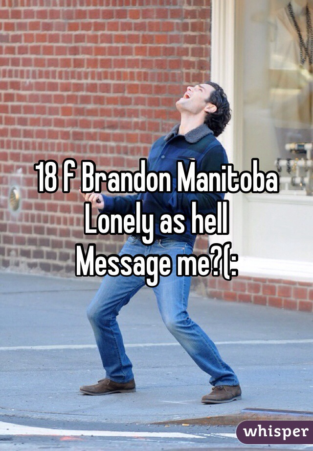 18 f Brandon Manitoba  Lonely as hell Message me?(: