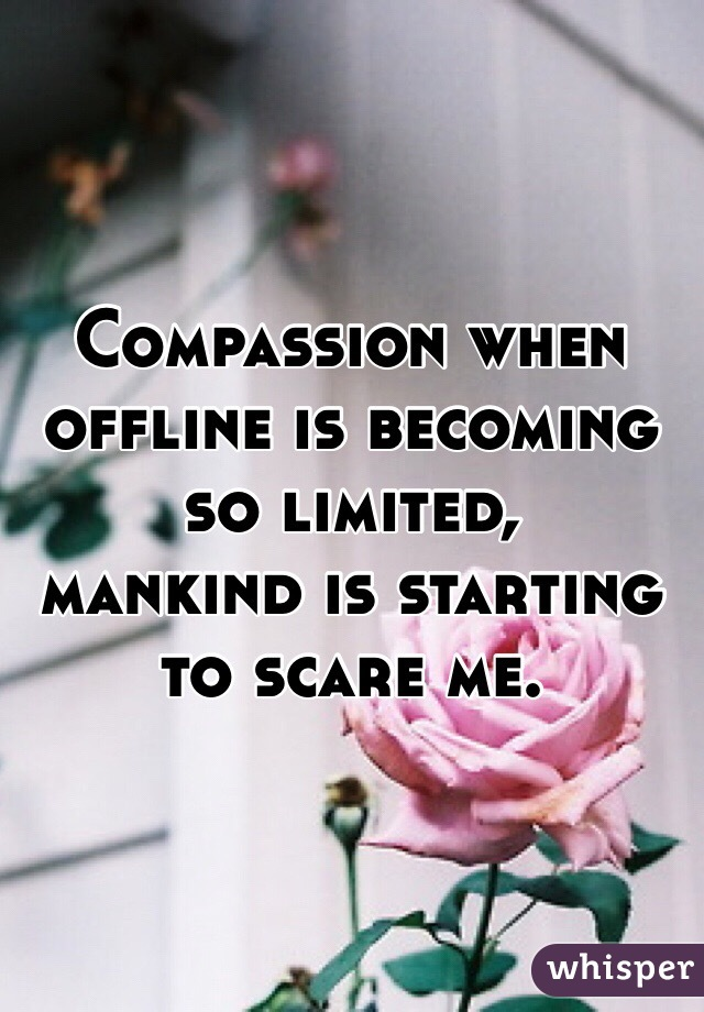 Compassion when offline is becoming so limited,  mankind is starting to scare me.