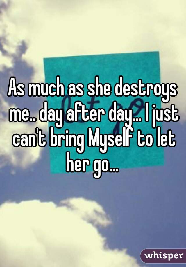 As much as she destroys me.. day after day... I just can't bring Myself to let her go...