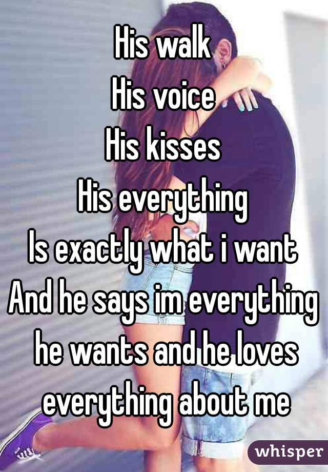 His walk His voice His kisses His everything Is exactly what i want And he says im everything he wants and he loves everything about me