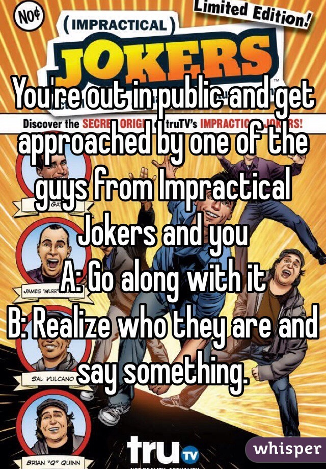 You're out in public and get approached by one of the guys from Impractical Jokers and you A: Go along with it B: Realize who they are and say something.