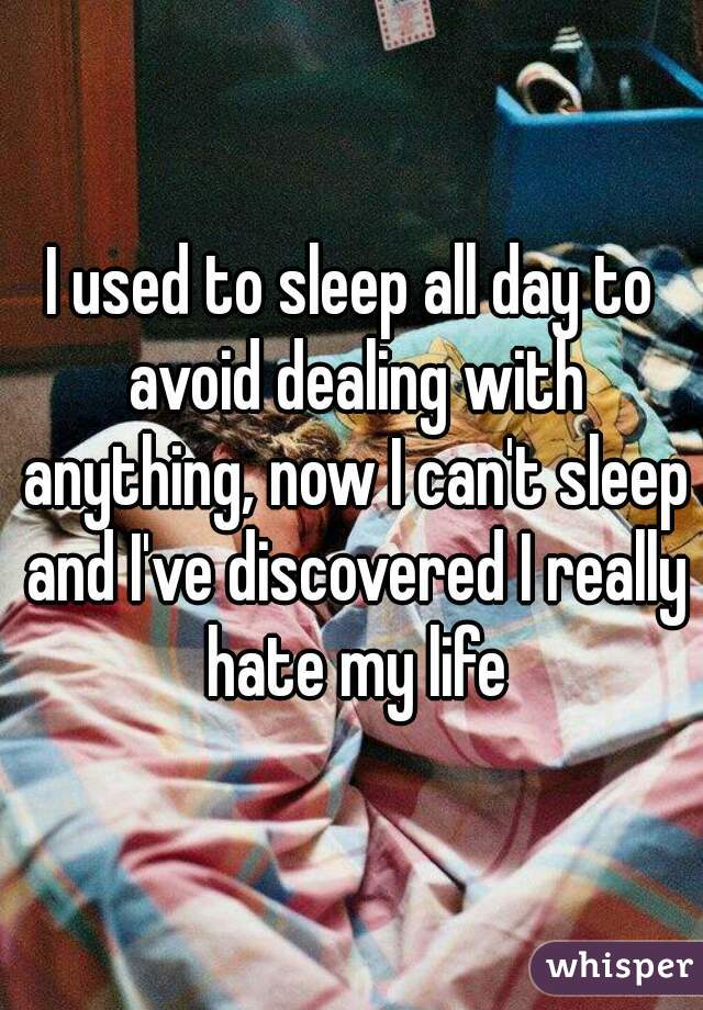 I used to sleep all day to avoid dealing with anything, now I can't sleep and I've discovered I really hate my life