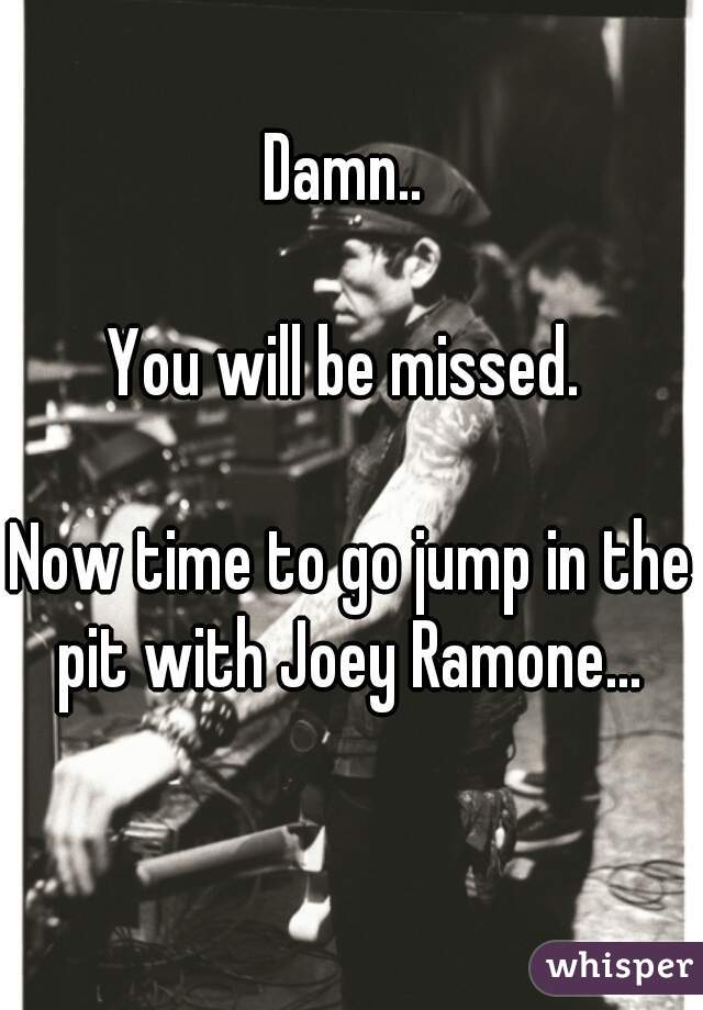Damn..   You will be missed.   Now time to go jump in the pit with Joey Ramone...