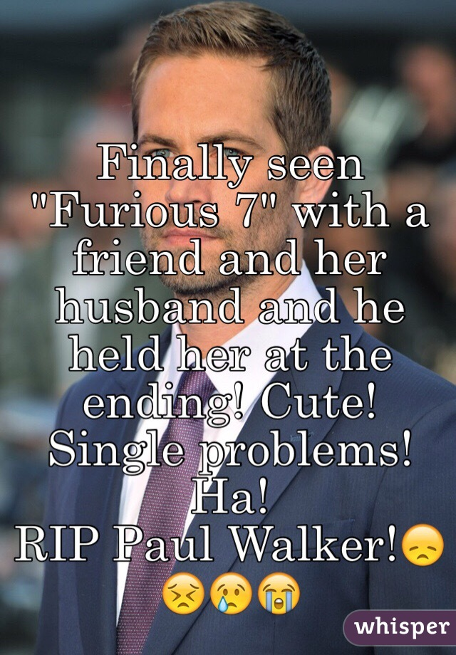 "Finally seen ""Furious 7"" with a friend and her husband and he held her at the ending! Cute! Single problems! Ha! RIP Paul Walker!😞😣😢😭"
