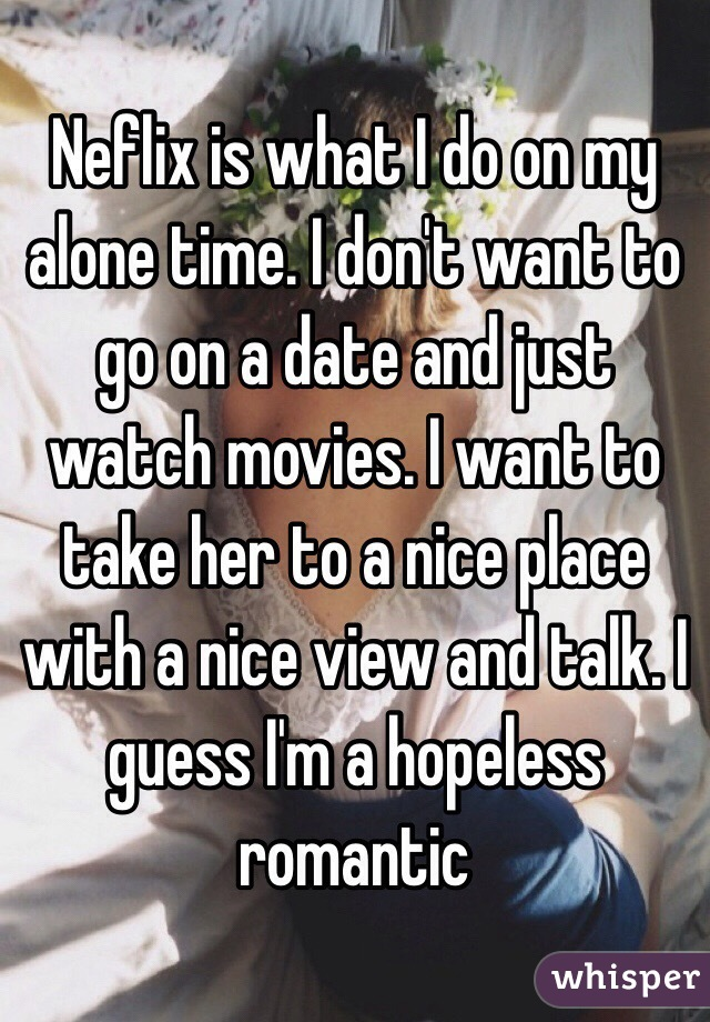 Neflix is what I do on my alone time. I don't want to go on a date and just watch movies. I want to take her to a nice place with a nice view and talk. I guess I'm a hopeless romantic