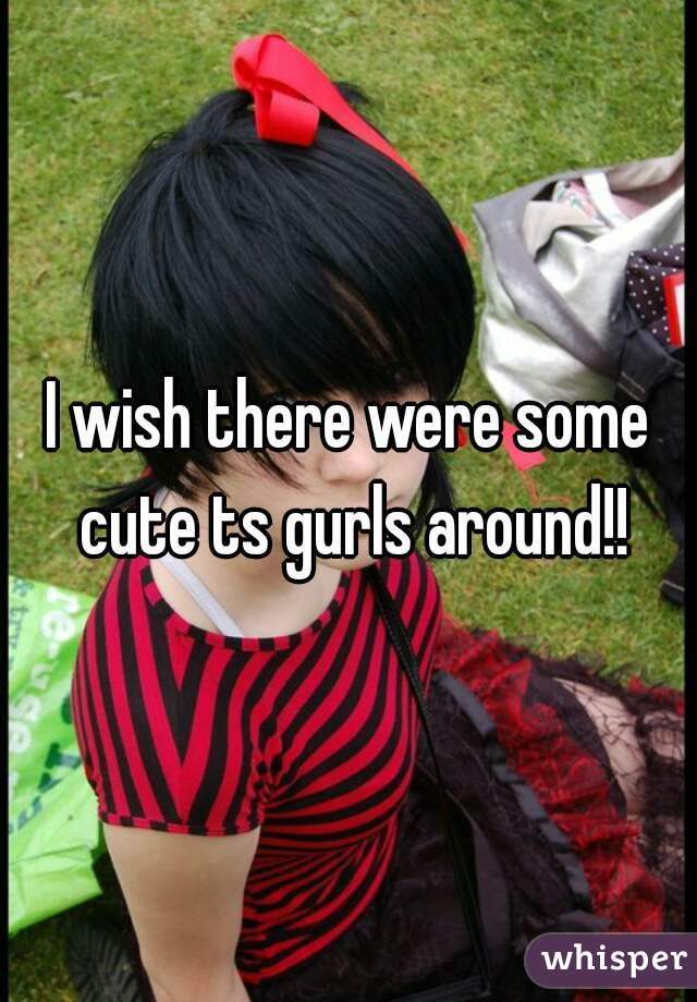 I wish there were some cute ts gurls around!!