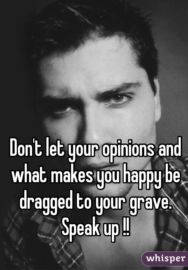 Don't let your opinions and what makes you happy be dragged to your grave. Speak up !!