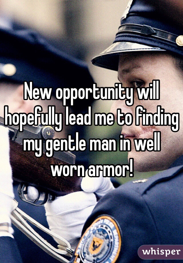 New opportunity will hopefully lead me to finding my gentle man in well worn armor!