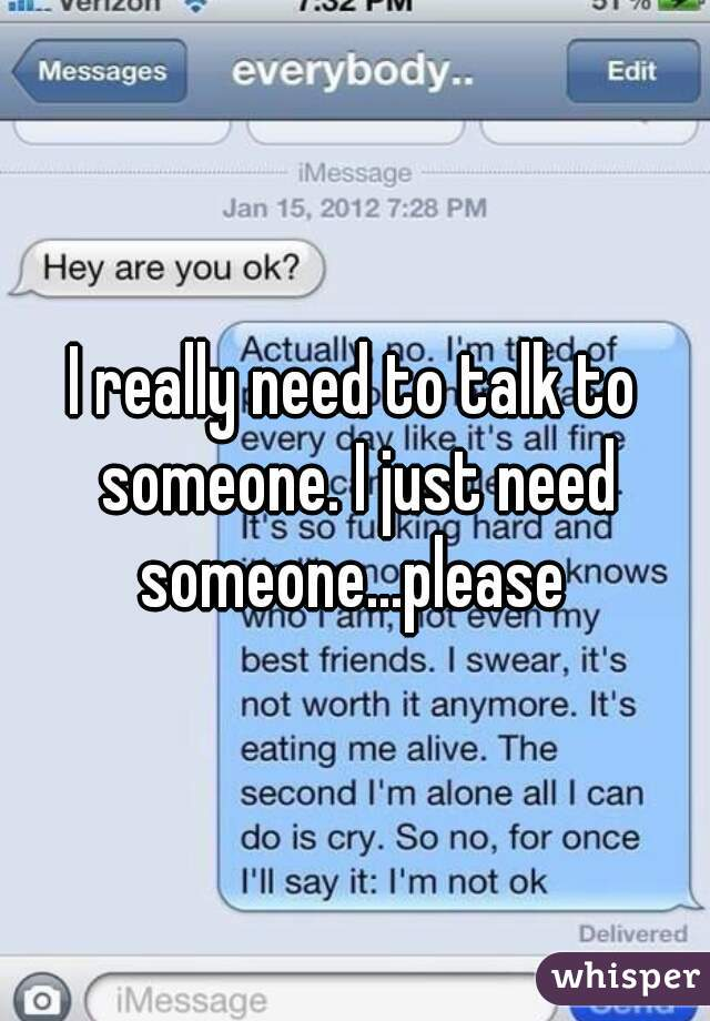 I really need to talk to someone. I just need someone...please