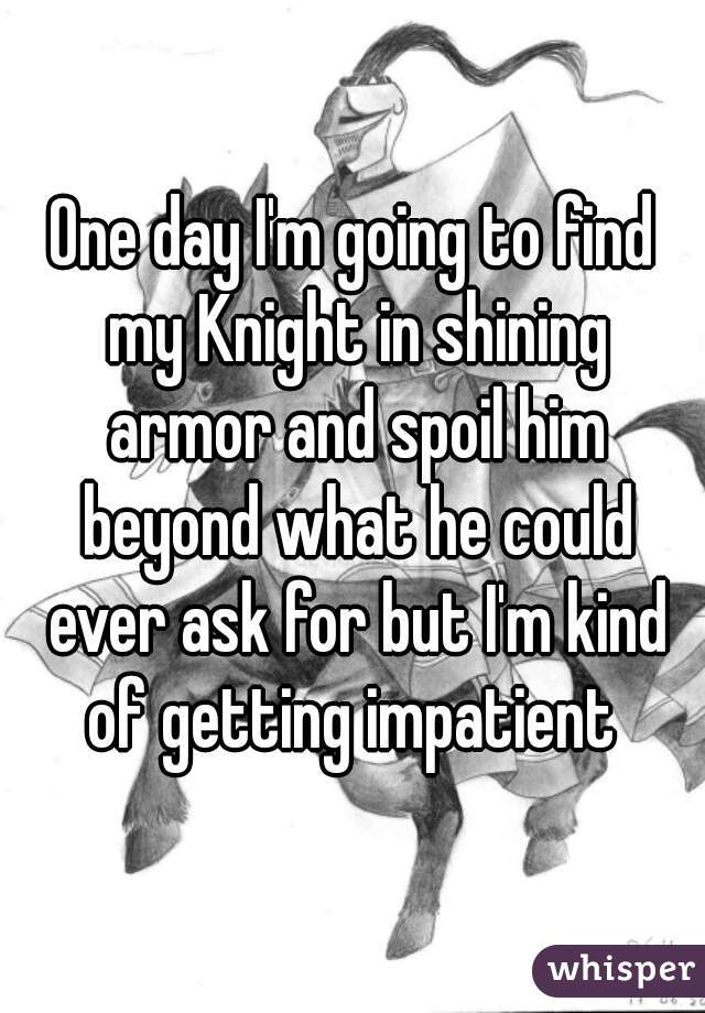One day I'm going to find my Knight in shining armor and spoil him beyond what he could ever ask for but I'm kind of getting impatient