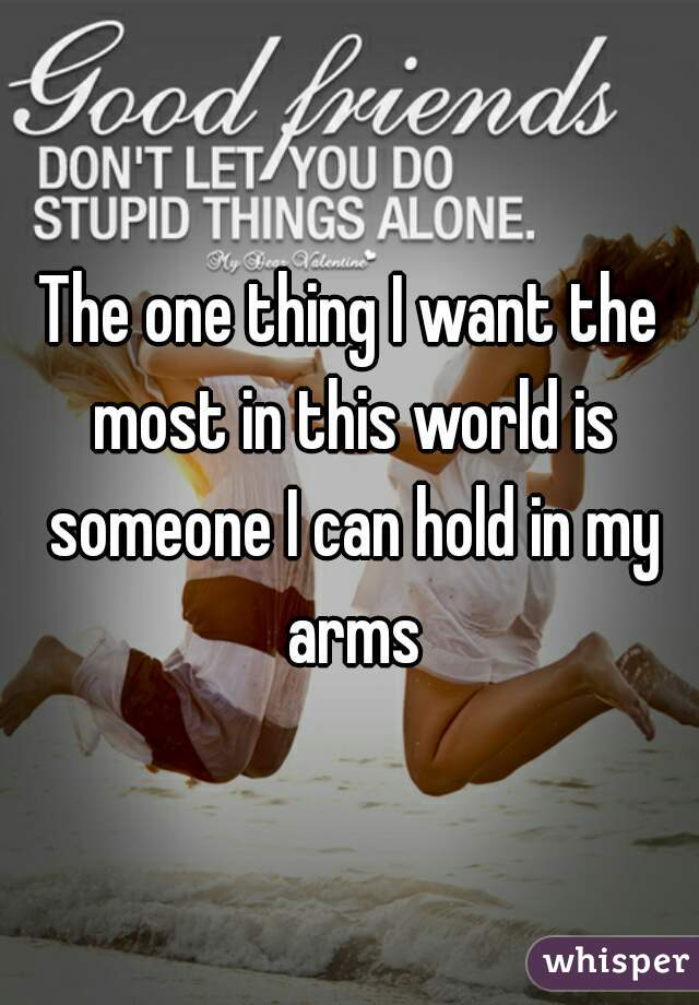 The one thing I want the most in this world is someone I can hold in my arms