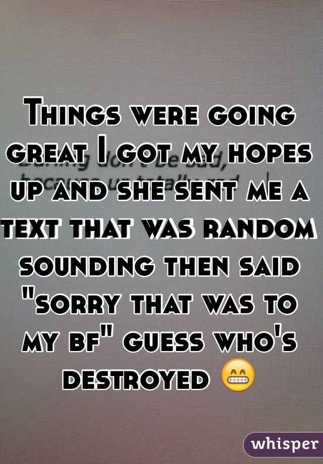 """Things were going great I got my hopes up and she sent me a text that was random sounding then said """"sorry that was to my bf"""" guess who's destroyed 😁"""