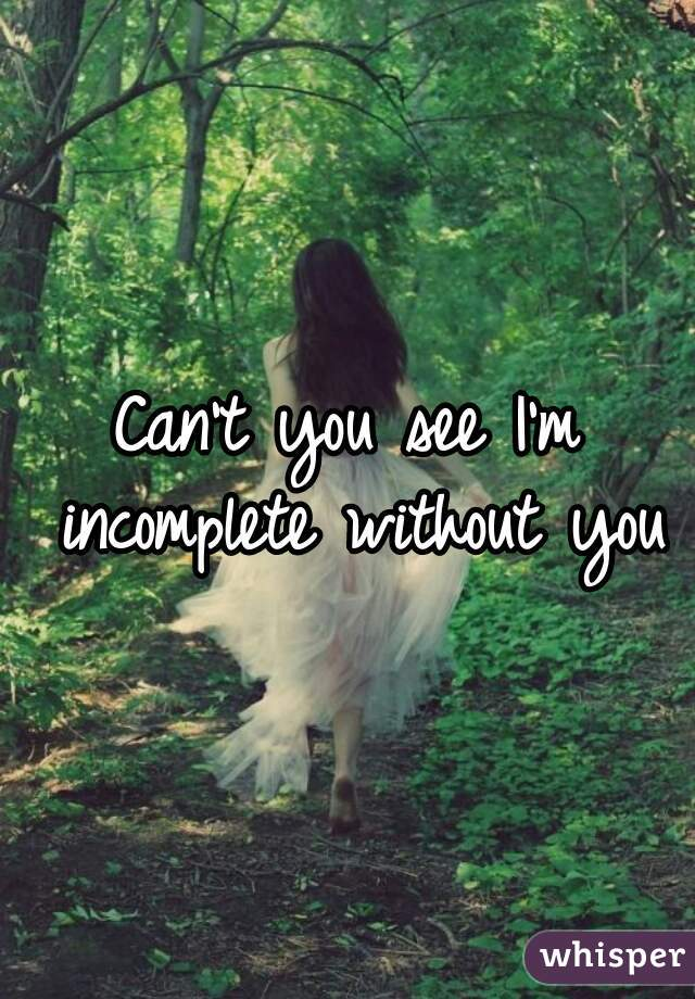 Can't you see I'm incomplete without you