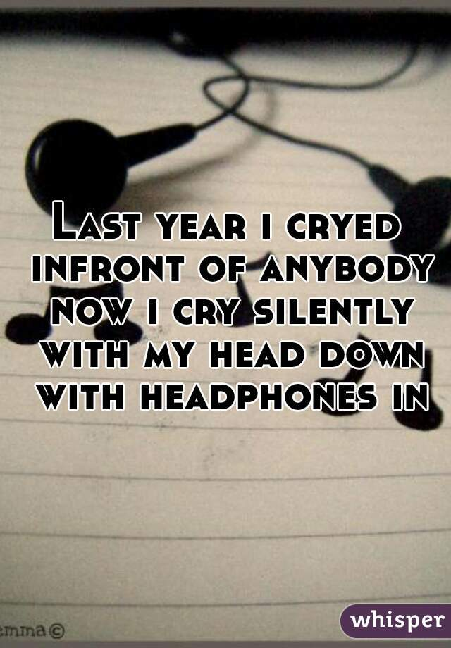 Last year i cryed infront of anybody now i cry silently with my head down with headphones in