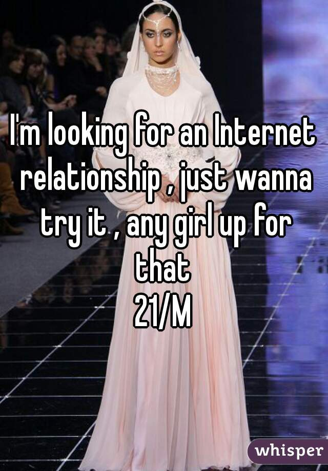 I'm looking for an Internet relationship , just wanna try it , any girl up for that  21/M