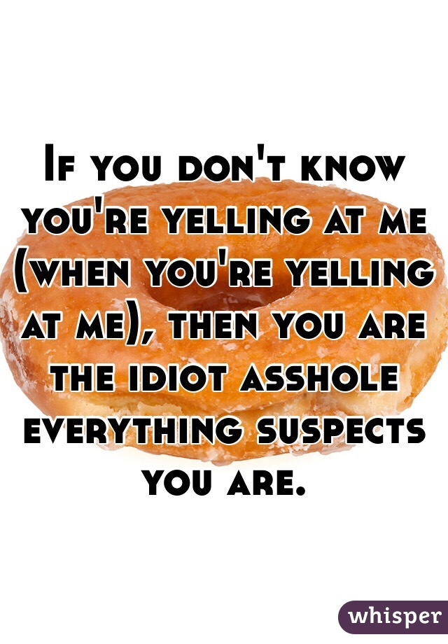 If you don't know you're yelling at me (when you're yelling at me), then you are the idiot asshole everything suspects you are.
