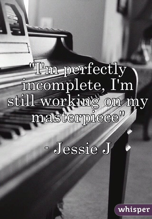 """I'm perfectly incomplete, I'm still working on my masterpiece""  - Jessie J"