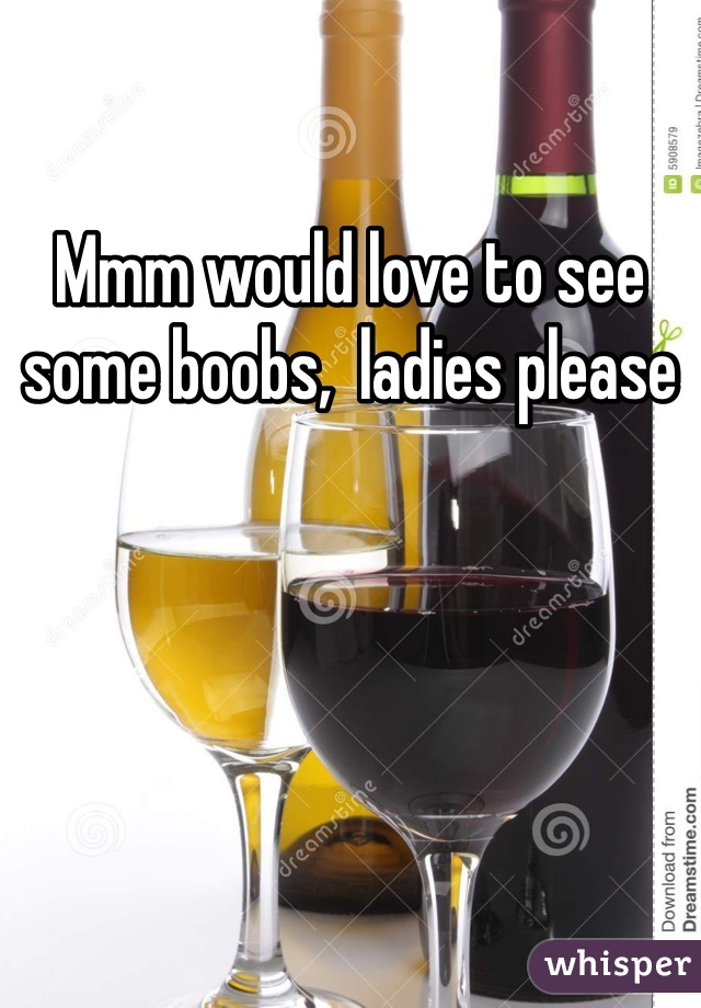 Mmm would love to see some boobs,  ladies please