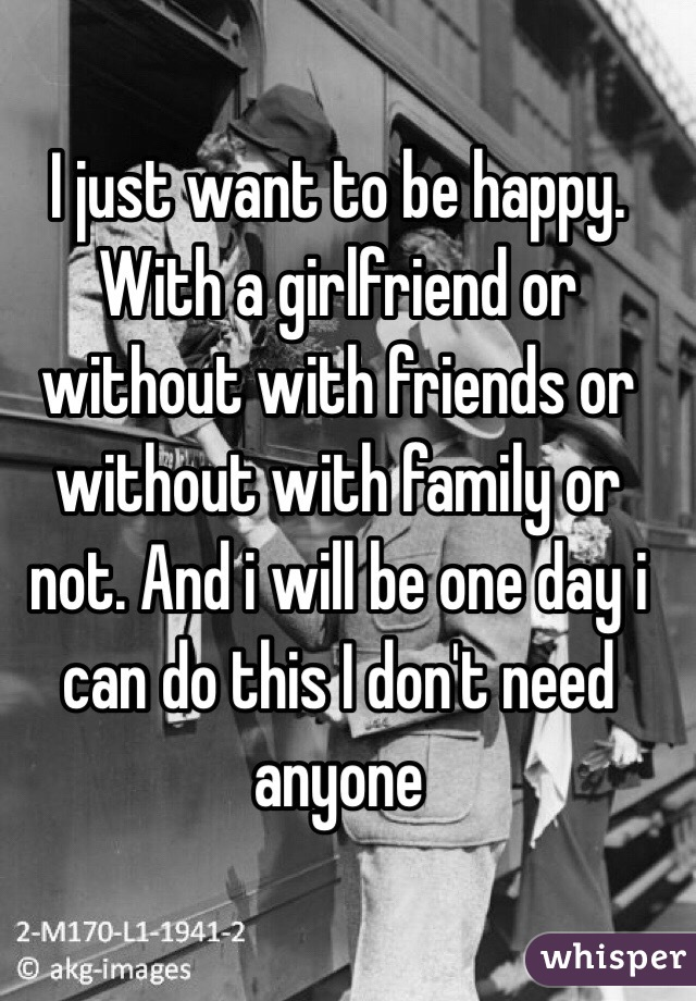 I just want to be happy. With a girlfriend or without with friends or without with family or not. And i will be one day i can do this I don't need anyone