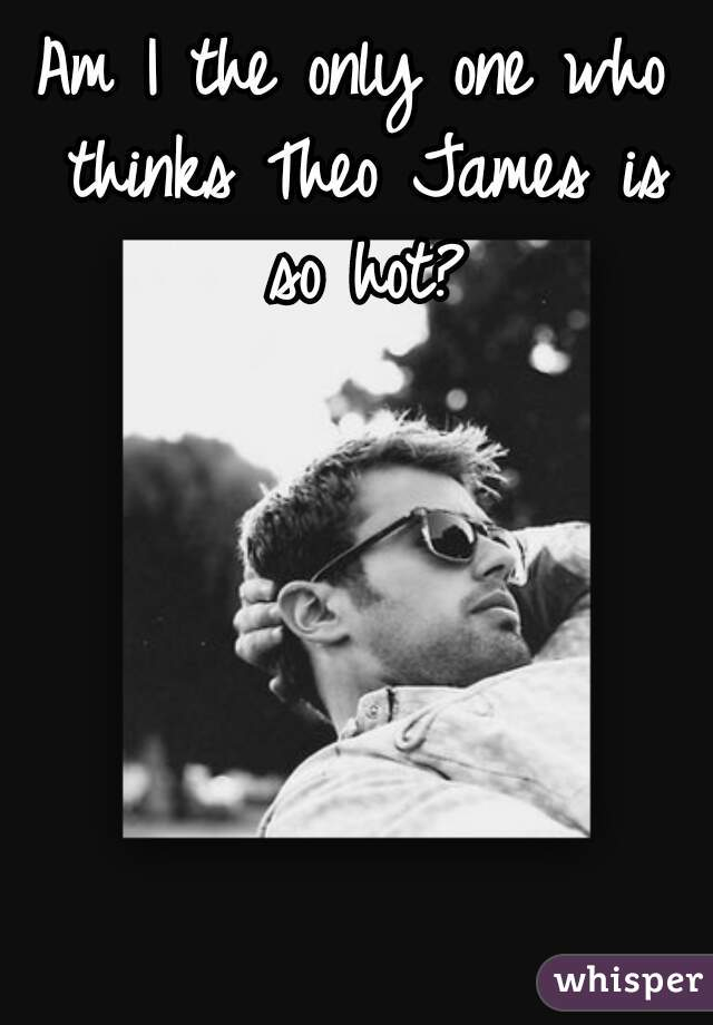 Am I the only one who thinks Theo James is so hot?