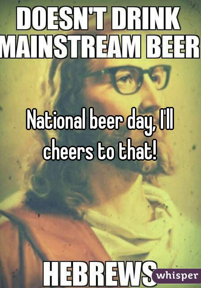 National beer day, I'll cheers to that!