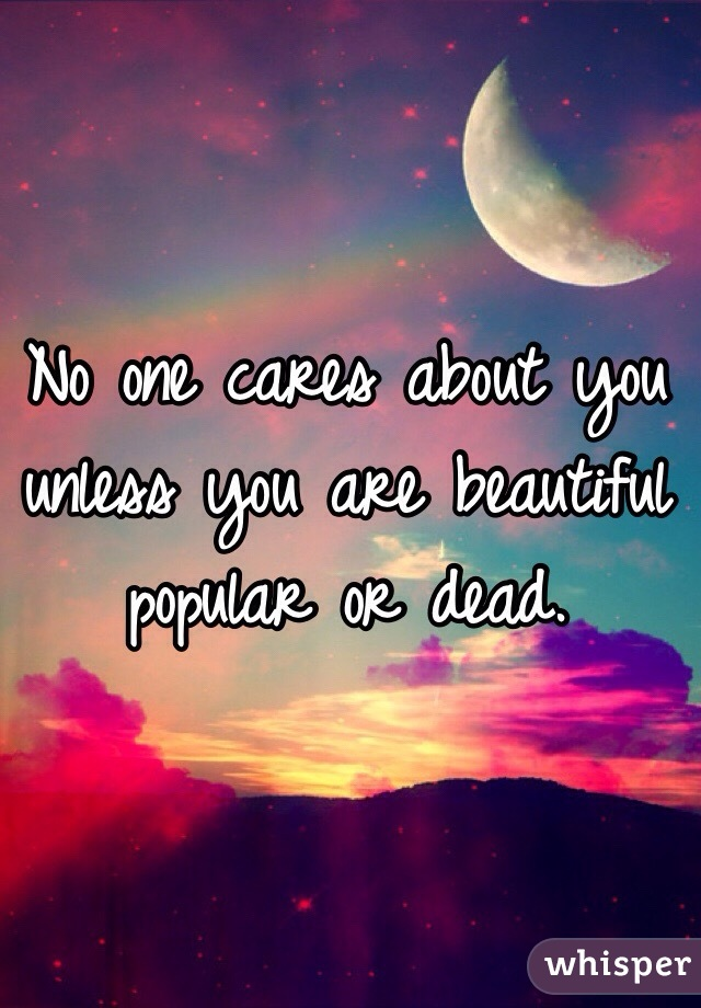 No one cares about you unless you are beautiful popular or dead.