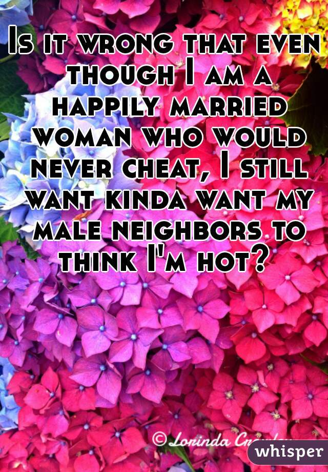 Is it wrong that even though I am a happily married woman who would never cheat, I still want kinda want my male neighbors to think I'm hot?