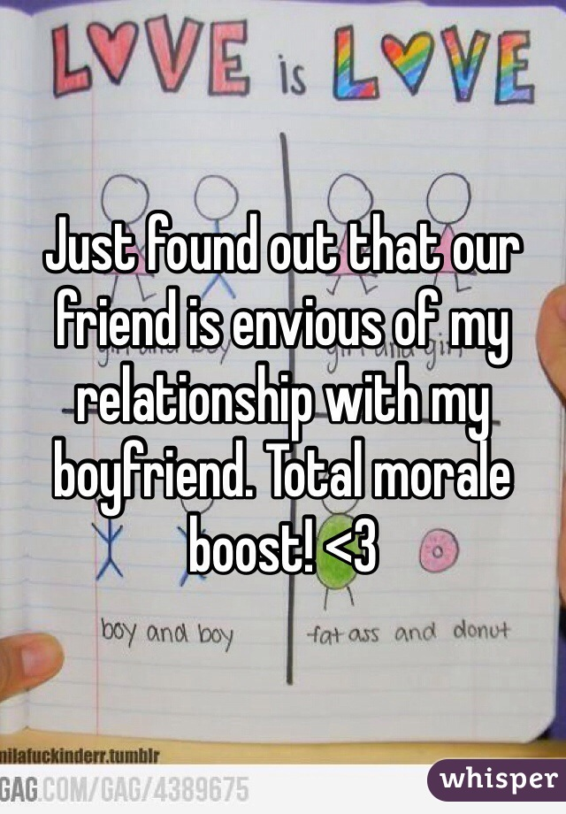 Just found out that our friend is envious of my relationship with my boyfriend. Total morale boost! <3