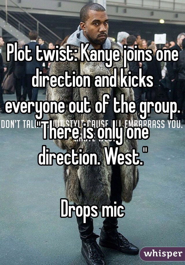 """Plot twist: Kanye joins one direction and kicks everyone out of the group. """"There is only one direction. West.""""   Drops mic"""