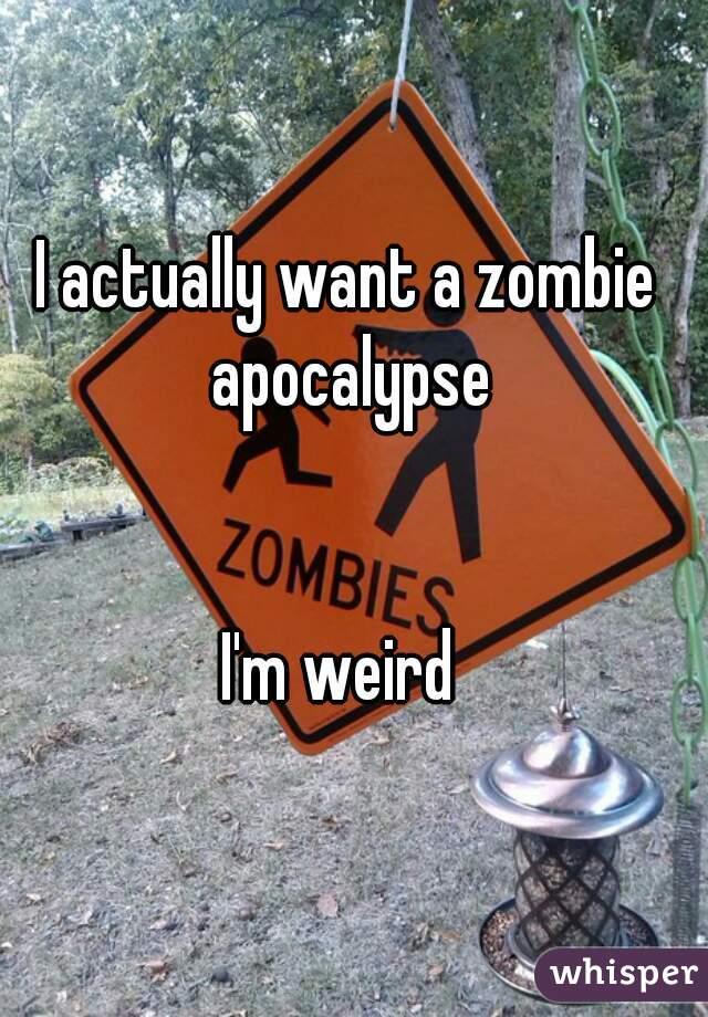 I actually want a zombie apocalypse   I'm weird