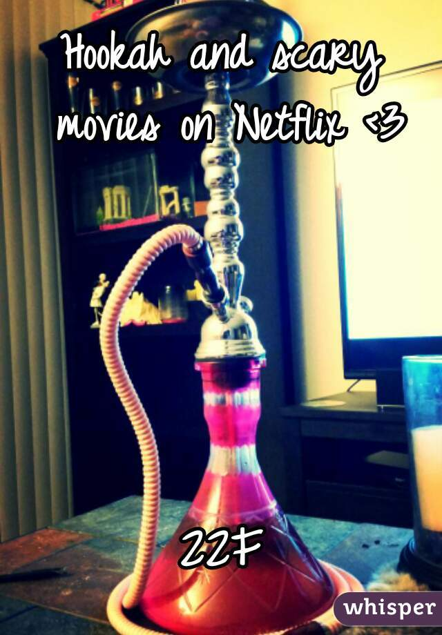 Hookah and scary movies on Netflix <3      22F
