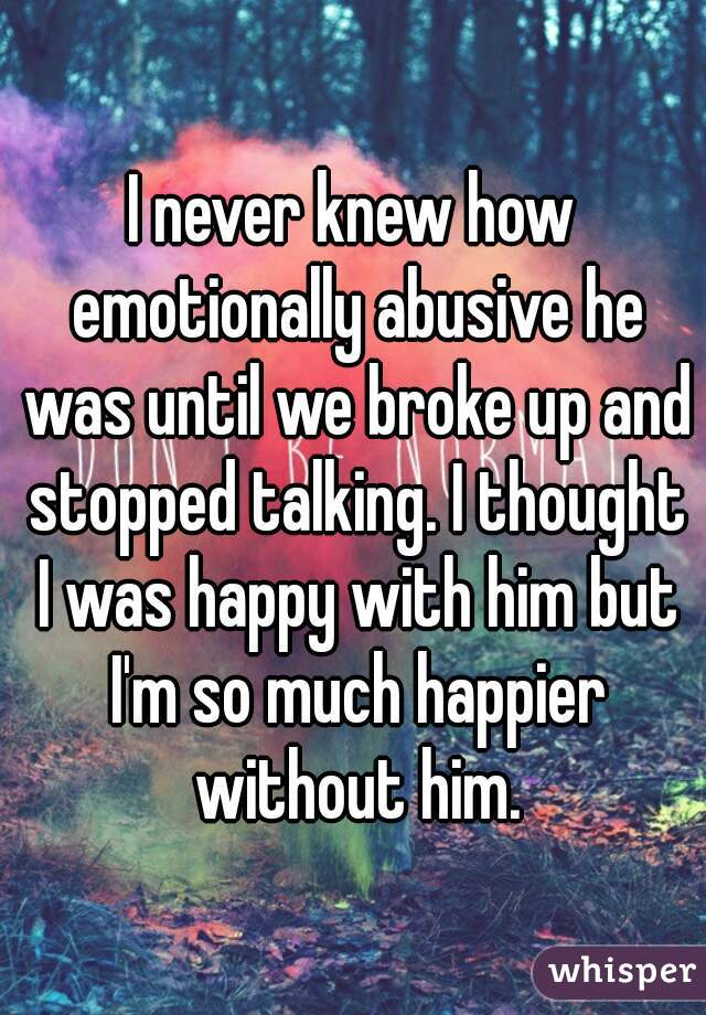 I never knew how emotionally abusive he was until we broke up and stopped talking. I thought I was happy with him but I'm so much happier without him.