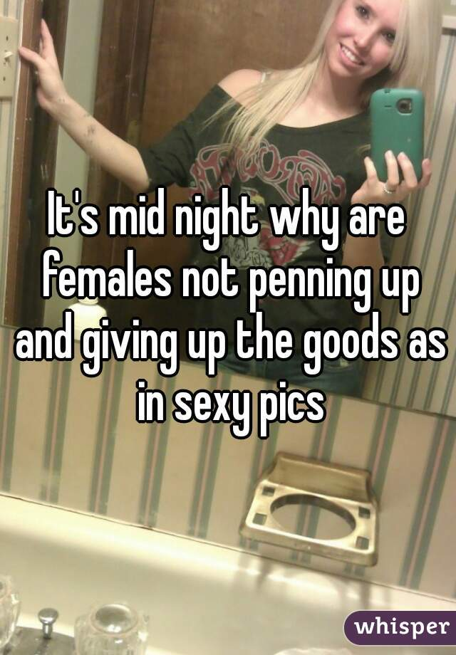 It's mid night why are females not penning up and giving up the goods as in sexy pics