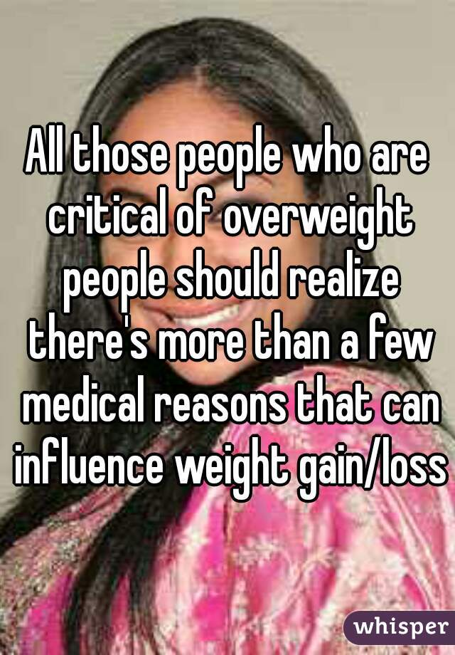 All those people who are critical of overweight people should realize there's more than a few medical reasons that can influence weight gain/loss