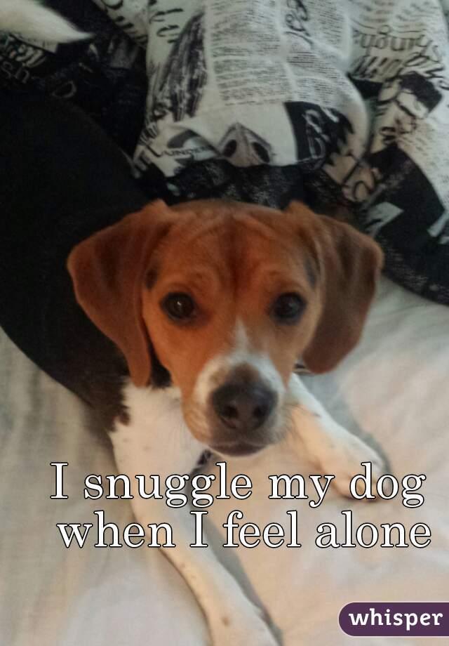 I snuggle my dog when I feel alone