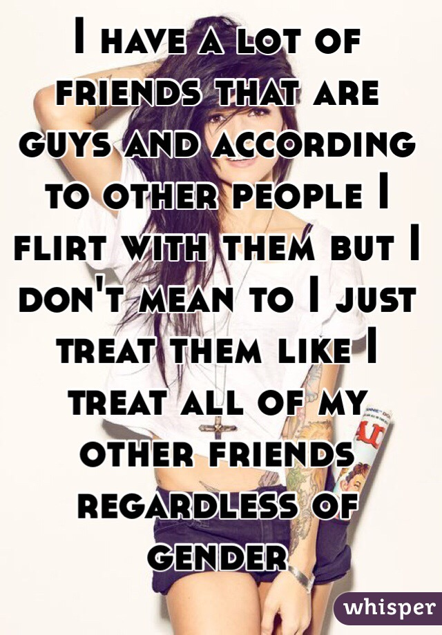 I have a lot of friends that are guys and according to other people I flirt with them but I don't mean to I just treat them like I treat all of my other friends regardless of gender