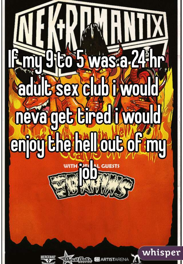 If my 9 to 5 was a 24 hr adult sex club i would neva get tired i would enjoy the hell out of my job